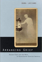 Arranging Grief: Sacred Time and the Body in Nineteenth-Century America